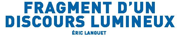 Fragment d'un discours lumineux, Eric Languet
